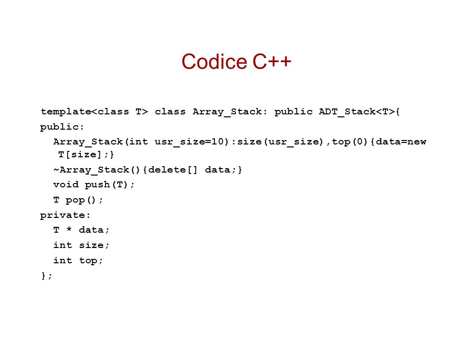 Codice C++ template<class T> class Array_Stack: public ADT_Stack<T>{ public: Array_Stack(int usr_size=10):size(usr_size),top(0){data=new T[size];}